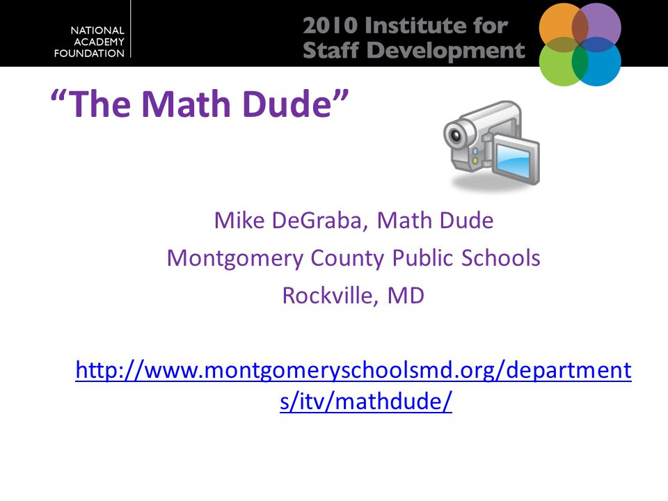 """The Math Dude"" Mike DeGraba, Math Dude Montgomery County Public Schools Rockville, MD http://www.montgomeryschoolsmd.org/department s/itv/mathdude/"