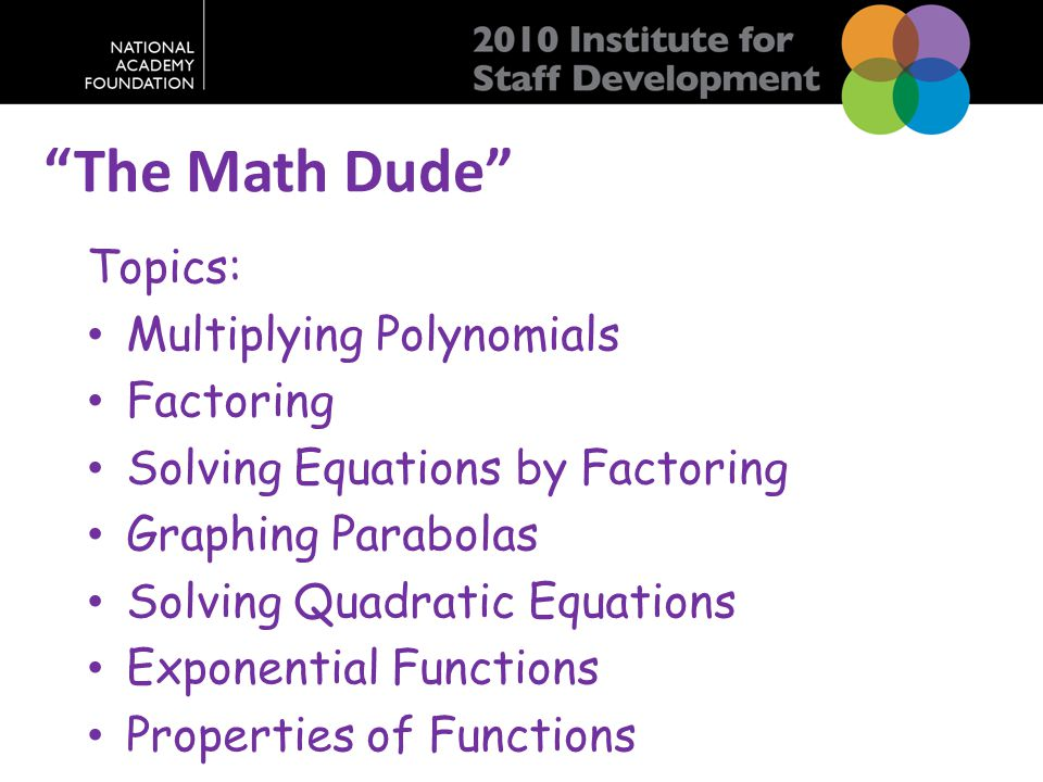 """The Math Dude"" Topics: Multiplying Polynomials Factoring Solving Equations by Factoring Graphing Parabolas Solving Quadratic Equations Exponential Fu"