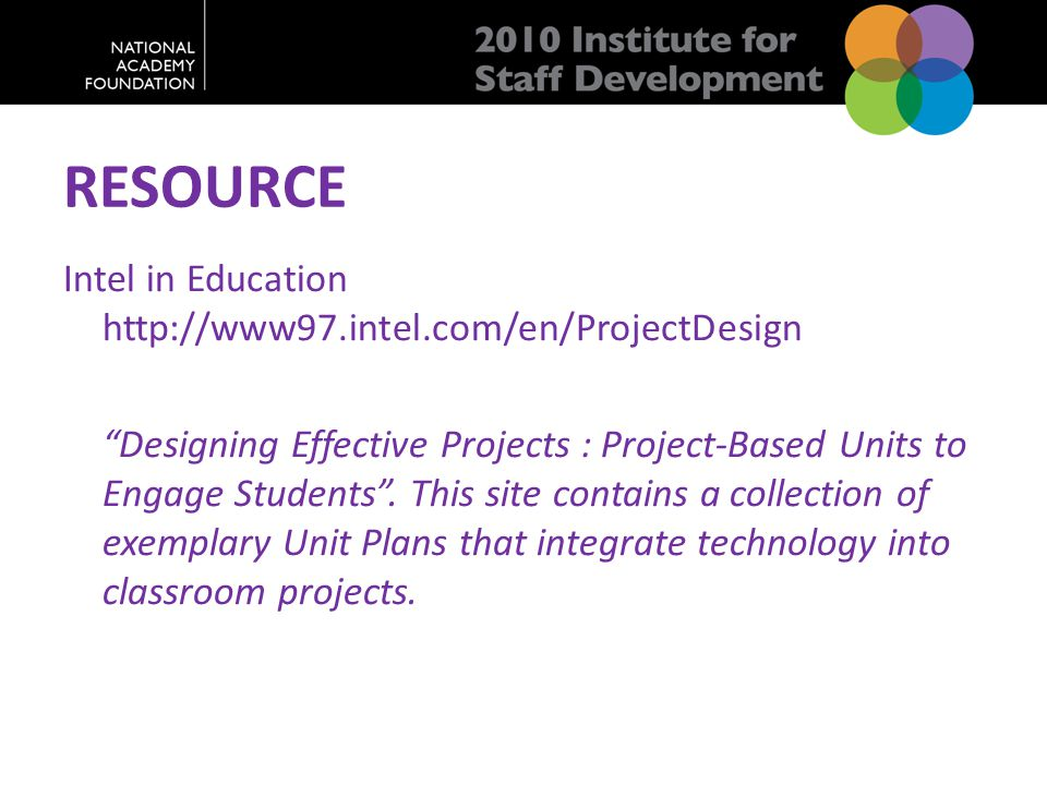 "RESOURCE Intel in Education http://www97.intel.com/en/ProjectDesign ""Designing Effective Projects : Project-Based Units to Engage Students"". This site"