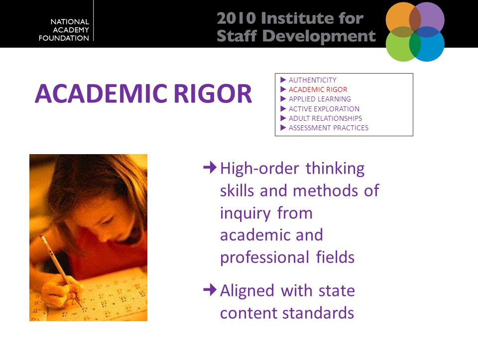 ACADEMIC RIGOR High-order thinking skills and methods of inquiry from academic and professional fields Aligned with state content standards  AUTHENTI