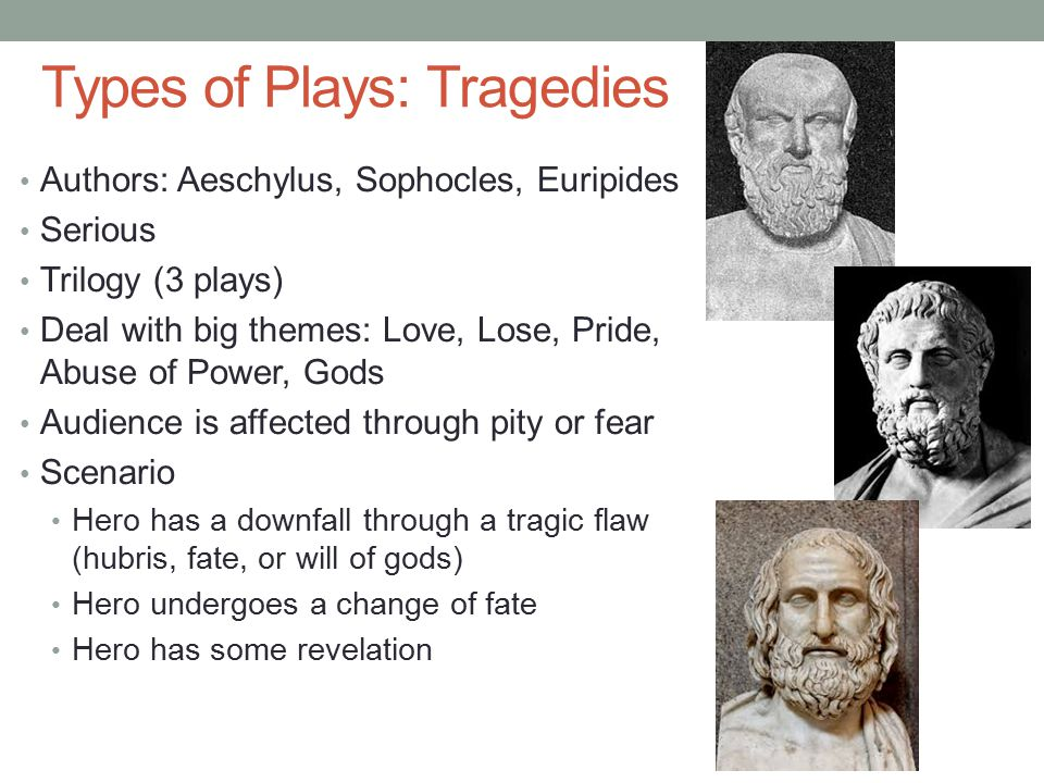 Types of Plays: Tragedies Authors: Aeschylus, Sophocles, Euripides Serious Trilogy (3 plays) Deal with big themes: Love, Lose, Pride, Abuse of Power, Gods Audience is affected through pity or fear Scenario Hero has a downfall through a tragic flaw (hubris, fate, or will of gods) Hero undergoes a change of fate Hero has some revelation