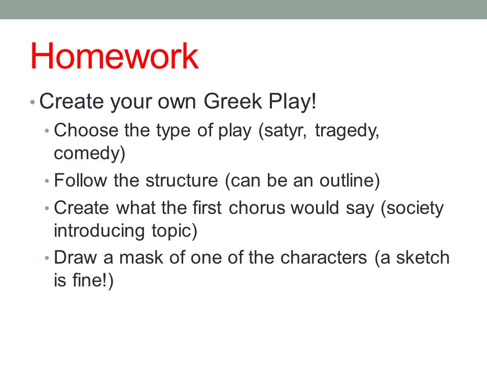 Homework Create your own Greek Play! Choose the type of play (satyr, tragedy, comedy) Follow the structure (can be an outline) Create what the first c