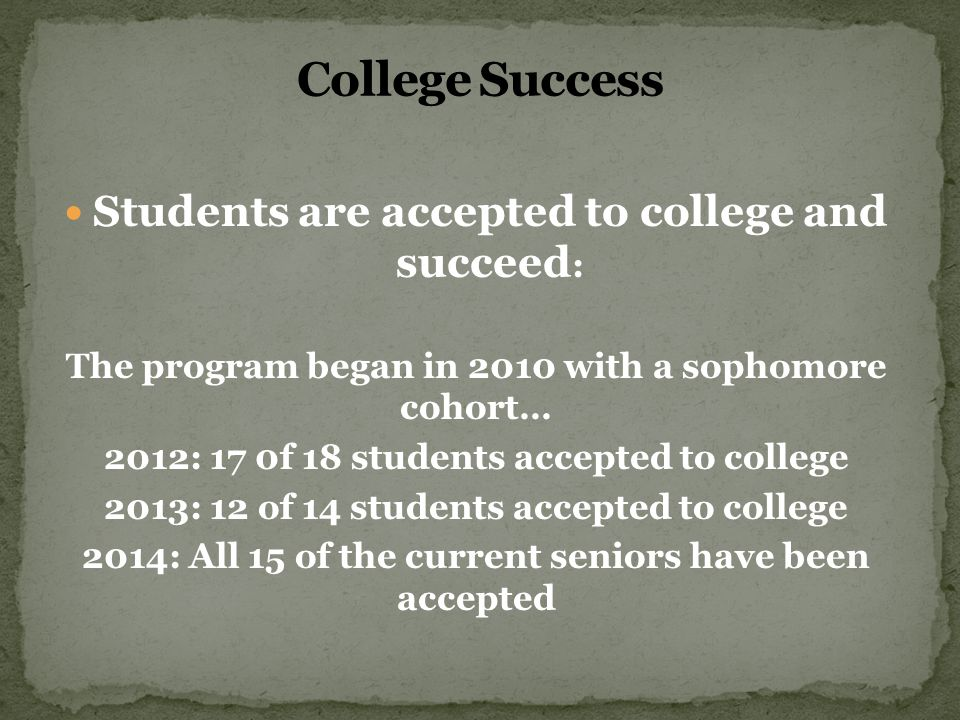 Students are accepted to college and succeed : The program began in 2010 with a sophomore cohort… 2012: 17 0f 18 students accepted to college 2013: 12