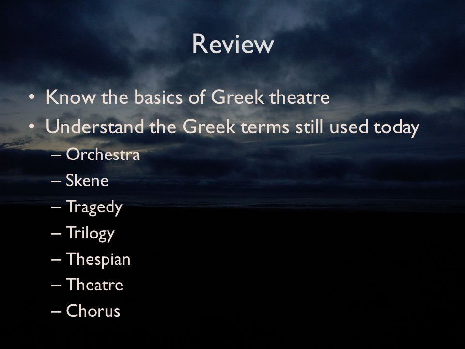 Review Know the basics of Greek theatre Understand the Greek terms still used today – Orchestra – Skene – Tragedy – Trilogy – Thespian – Theatre – Chorus