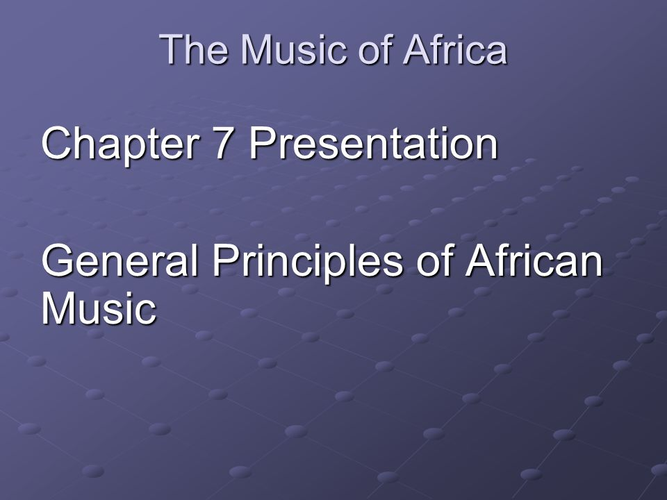 The Music of Africa Chapter 7 Presentation General Principles of African Music