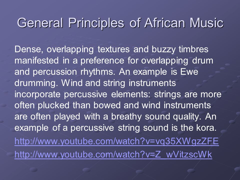 General Principles of African Music Dense, overlapping textures and buzzy timbres manifested in a preference for overlapping drum and percussion rhythms.