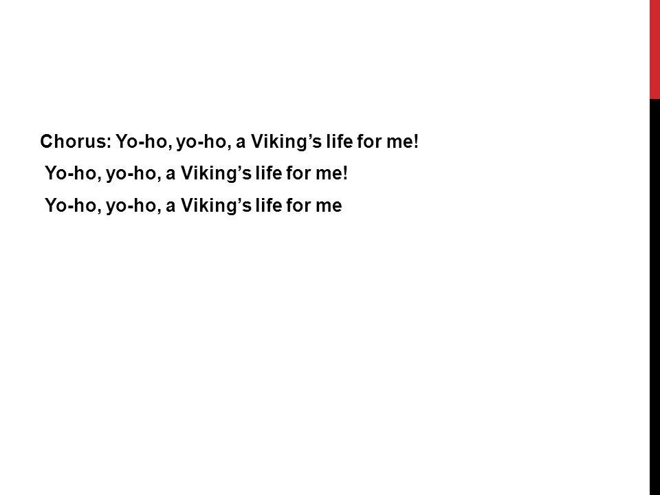 Chorus: Yo-ho, yo-ho, a Viking's life for me. Yo-ho, yo-ho, a Viking's life for me.