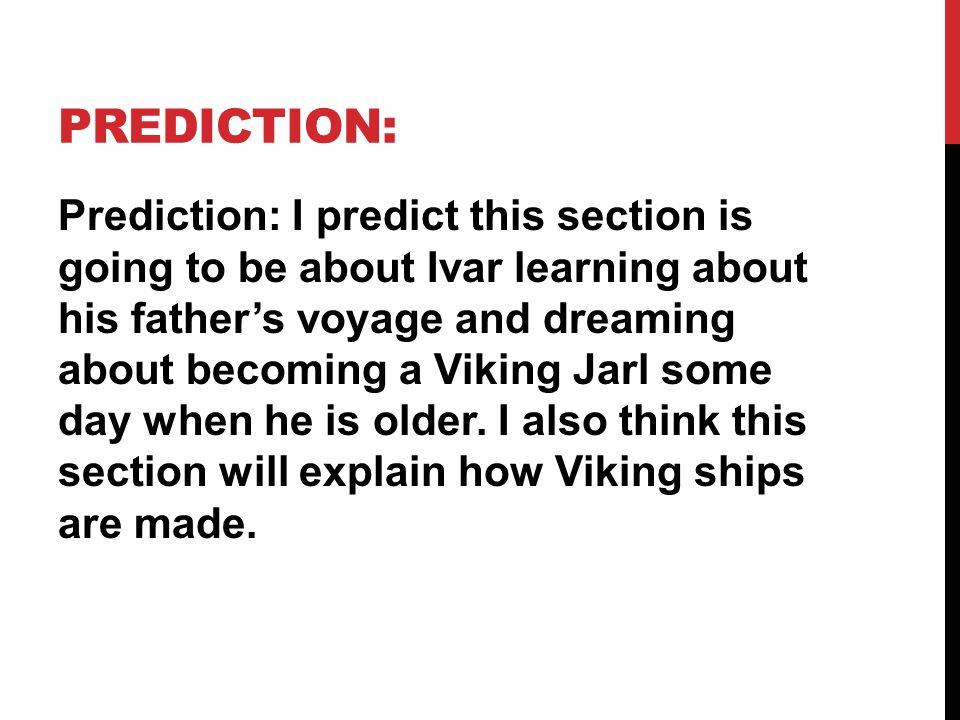 PREDICTION: Prediction: I predict this section is going to be about Ivar learning about his father's voyage and dreaming about becoming a Viking Jarl some day when he is older.