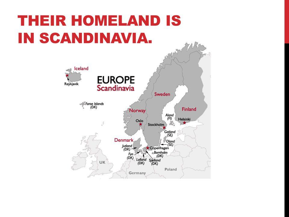 THEIR HOMELAND IS IN SCANDINAVIA.