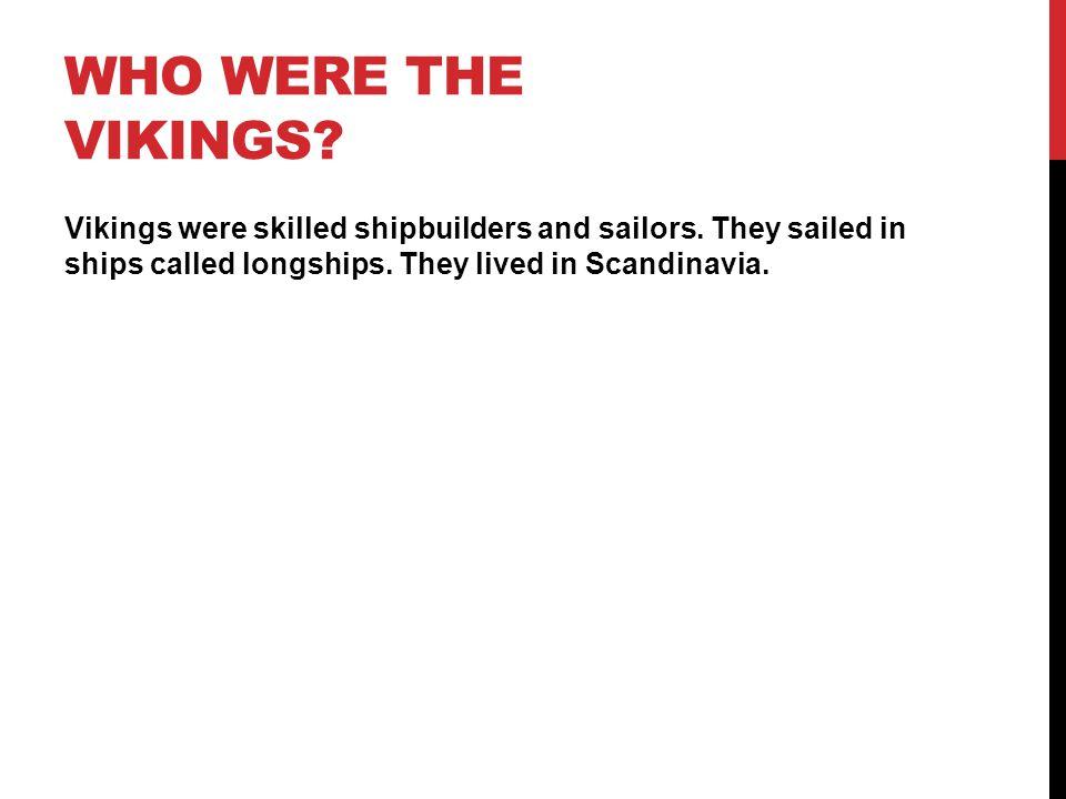 WHO WERE THE VIKINGS.Vikings were skilled shipbuilders and sailors.