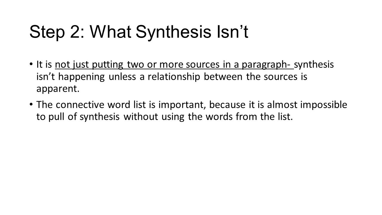 Step 2: What Synthesis Isn't It is not just putting two or more sources in a paragraph- synthesis isn't happening unless a relationship between the sources is apparent.