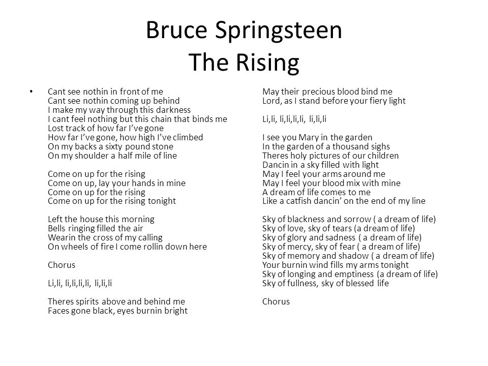 Bruce Springsteen The Rising Cant see nothin in front of me Cant see nothin coming up behind I make my way through this darkness I cant feel nothing but this chain that binds me Lost track of how far I've gone How far I've gone, how high I've climbed On my backs a sixty pound stone On my shoulder a half mile of line Come on up for the rising Come on up, lay your hands in mine Come on up for the rising Come on up for the rising tonight Left the house this morning Bells ringing filled the air Wearin the cross of my calling On wheels of fire I come rollin down here Chorus Li,li, li,li,li,li, li,li,li Theres spirits above and behind me Faces gone black, eyes burnin bright May their precious blood bind me Lord, as I stand before your fiery light Li,li, li,li,li,li, li,li,li I see you Mary in the garden In the garden of a thousand sighs Theres holy pictures of our children Dancin in a sky filled with light May I feel your arms around me May I feel your blood mix with mine A dream of life comes to me Like a catfish dancin' on the end of my line Sky of blackness and sorrow ( a dream of life) Sky of love, sky of tears (a dream of life) Sky of glory and sadness ( a dream of life) Sky of mercy, sky of fear ( a dream of life) Sky of memory and shadow ( a dream of life) Your burnin wind fills my arms tonight Sky of longing and emptiness (a dream of life) Sky of fullness, sky of blessed life Chorus