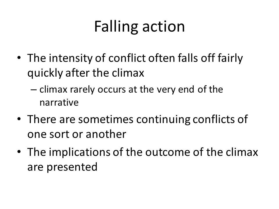Falling action The intensity of conflict often falls off fairly quickly after the climax – climax rarely occurs at the very end of the narrative There