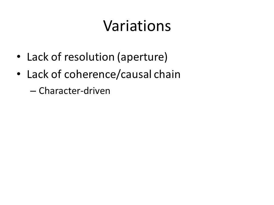 Variations Lack of resolution (aperture) Lack of coherence/causal chain – Character-driven