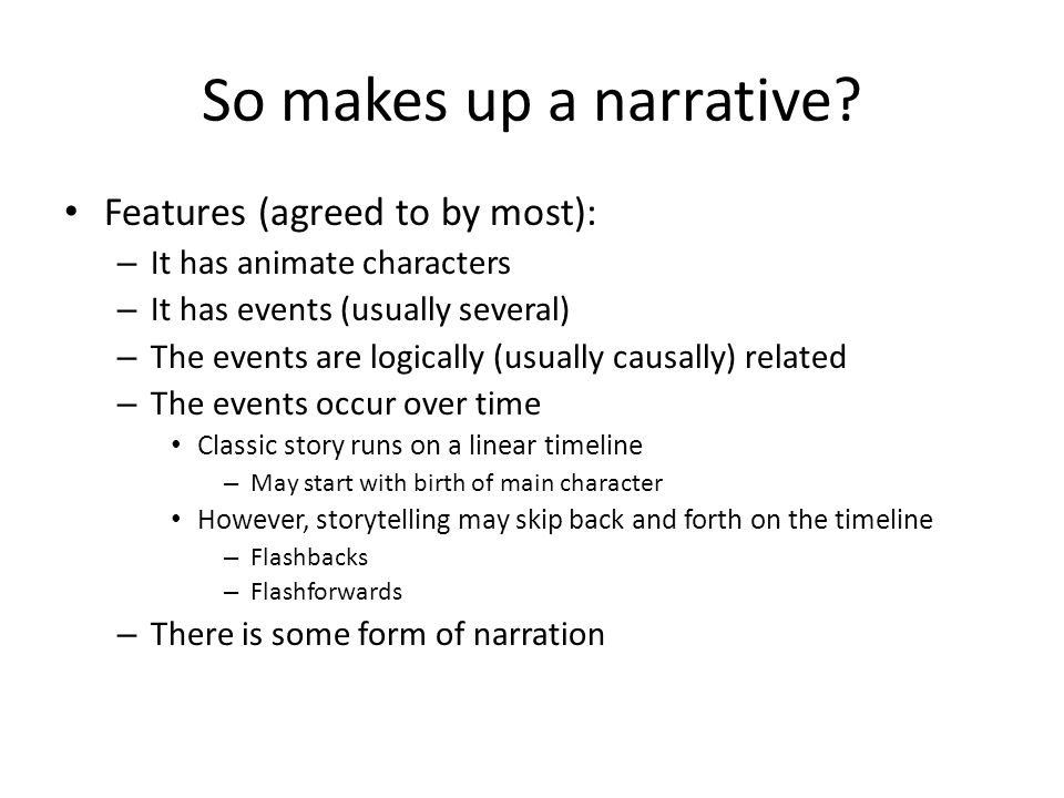 So makes up a narrative? Features (agreed to by most): – It has animate characters – It has events (usually several) – The events are logically (usual
