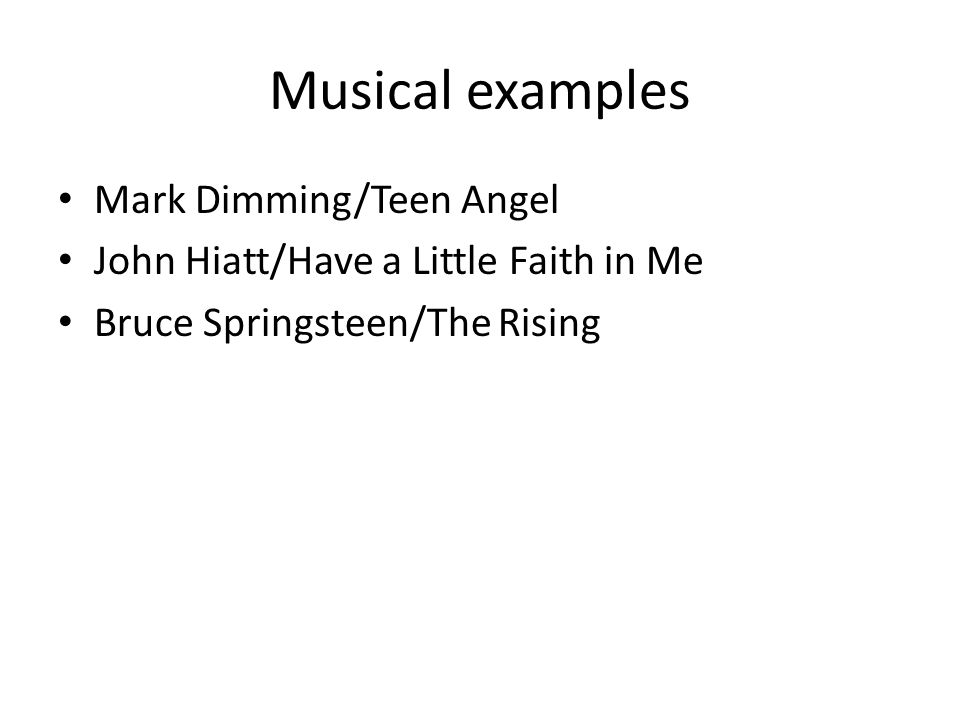 Musical examples Mark Dimming/Teen Angel John Hiatt/Have a Little Faith in Me Bruce Springsteen/The Rising