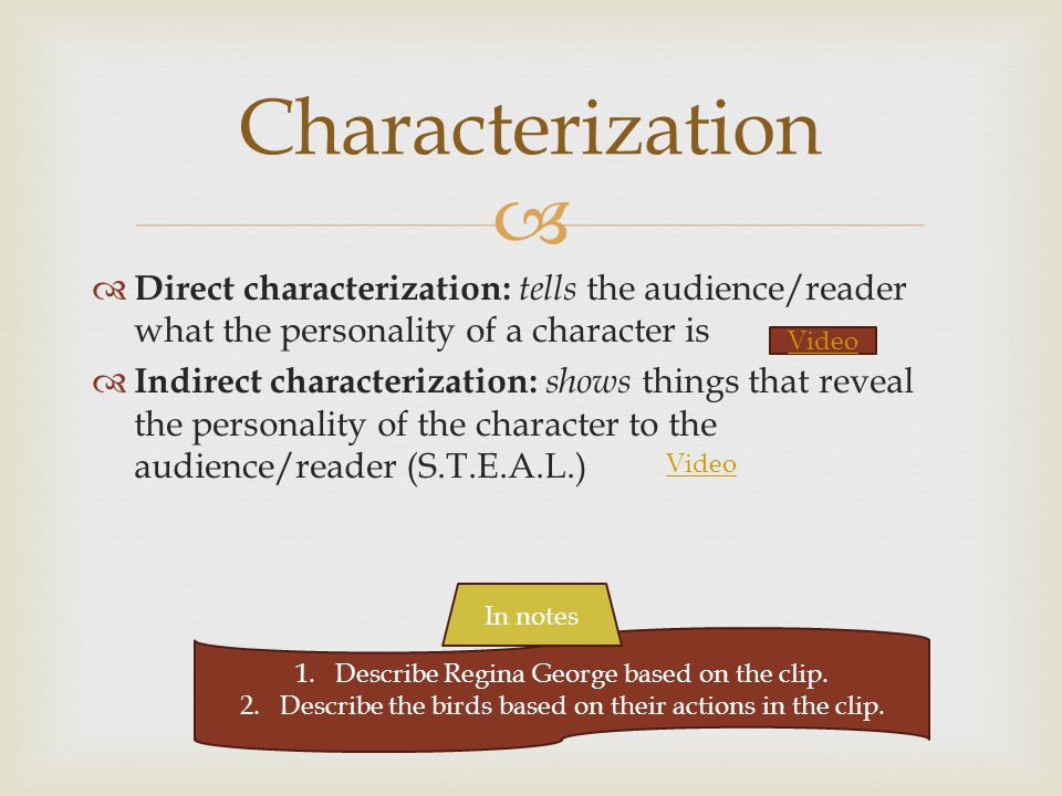  Characterization  Direct characterization: tells the audience/reader what the personality of a character is  Indirect characterization: shows things that reveal the personality of the character to the audience/reader (S.T.E.A.L.) Video 1.Describe Regina George based on the clip.