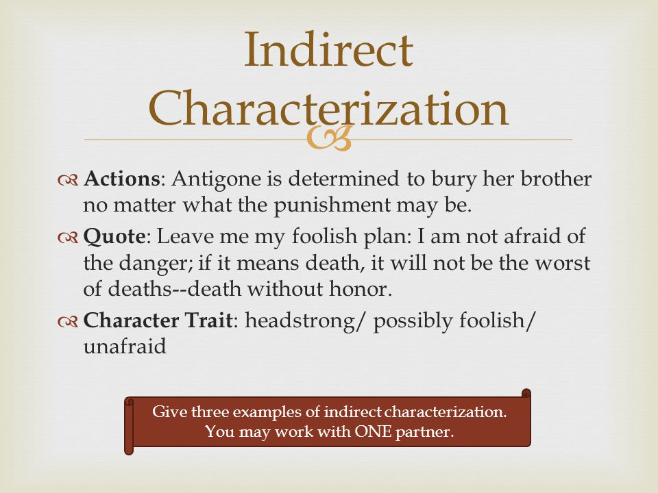  Indirect Characterization  Actions : Antigone is determined to bury her brother no matter what the punishment may be.