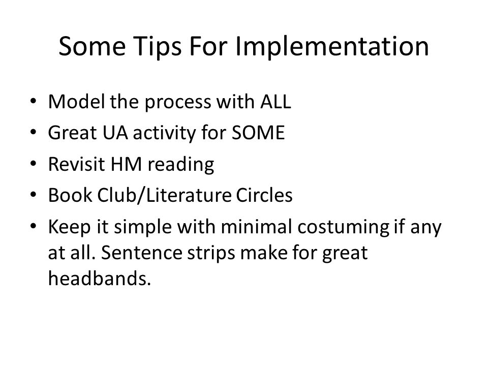 Some Tips For Implementation Model the process with ALL Great UA activity for SOME Revisit HM reading Book Club/Literature Circles Keep it simple with minimal costuming if any at all.