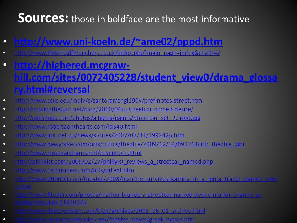Sources: those in boldface are the most informative http://www.uni-koeln.de/~ame02/pppd.htm http://www.theatregiftvouchers.co.uk/index.php main_page=index&cPath=2 http://highered.mcgraw- hill.com/sites/0072405228/student_view0/drama_glossa ry.html#reversal http://highered.mcgraw- hill.com/sites/0072405228/student_view0/drama_glossa ry.html#reversal http://www.csus.edu/indiv/s/santorar/engl190v/pref-notes-street.htm http://makingtheturn.net/blog/2010/04/a-streetcar-named-desire/ http://cphshops.com/photos/albums/paints/Streetcar_set_2.sized.jpg http://www.robertaonthearts.com/id340.html http://www.abc.net.au/news/stories/2007/07/31/1992426.htm http://www.newyorker.com/arts/critics/theatre/2009/12/14/091214crth_theatre_lahr http://www.rosemaryharris.net/rosephoto.html http://phillyist.com/2009/02/27/phillyist_reviews_a_streetcar_named.php http://www.1stbusiness.com/arts/artent.htm http://www.offoffoff.com/theater/2008/blanche_survives_katrina_in_a_fema_trailer_named_desi re.php http://www.offoffoff.com/theater/2008/blanche_survives_katrina_in_a_fema_trailer_named_desi re.php http://www.flixster.com/photos/marlon-brando-a-streetcar-named-desire-marlon-brando-as- stanley-kowalski-11910125 http://www.flixster.com/photos/marlon-brando-a-streetcar-named-desire-marlon-brando-as- stanley-kowalski-11910125 http://www.liketelevision.com/blog/archives/2008_06_01_archive.html http://www.ravenwoodmasks.com/theater-masks/greek-masks.htm
