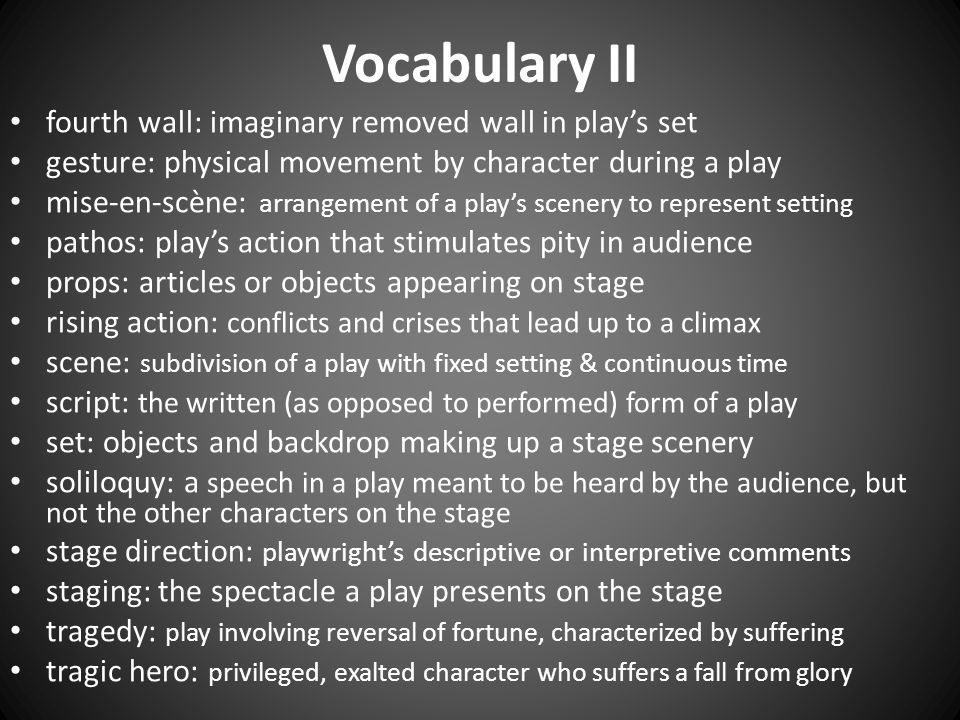 Vocabulary II fourth wall: imaginary removed wall in play's set gesture: physical movement by character during a play mise-en-scène: arra ngement of a play's scenery to represent setting pathos: play's action that stimulates pity in audience props: articles or objects appearing on stage rising action: conflicts and crises that lead up to a climax scene: subdivision of a play with fixed setting & continuous time script: the written (as opposed to performed) form of a play set: objects and backdrop making up a stage scenery soliloquy: a speech in a play meant to be heard by the audience, but not the other characters on the stage stage direction: playwright's descriptive or interpretive comments staging: the spectacle a play presents on the stage tragedy: play involving reversal of fortune, characterized by suffering tragic hero: privileged, exalted character who suffers a fall from glory