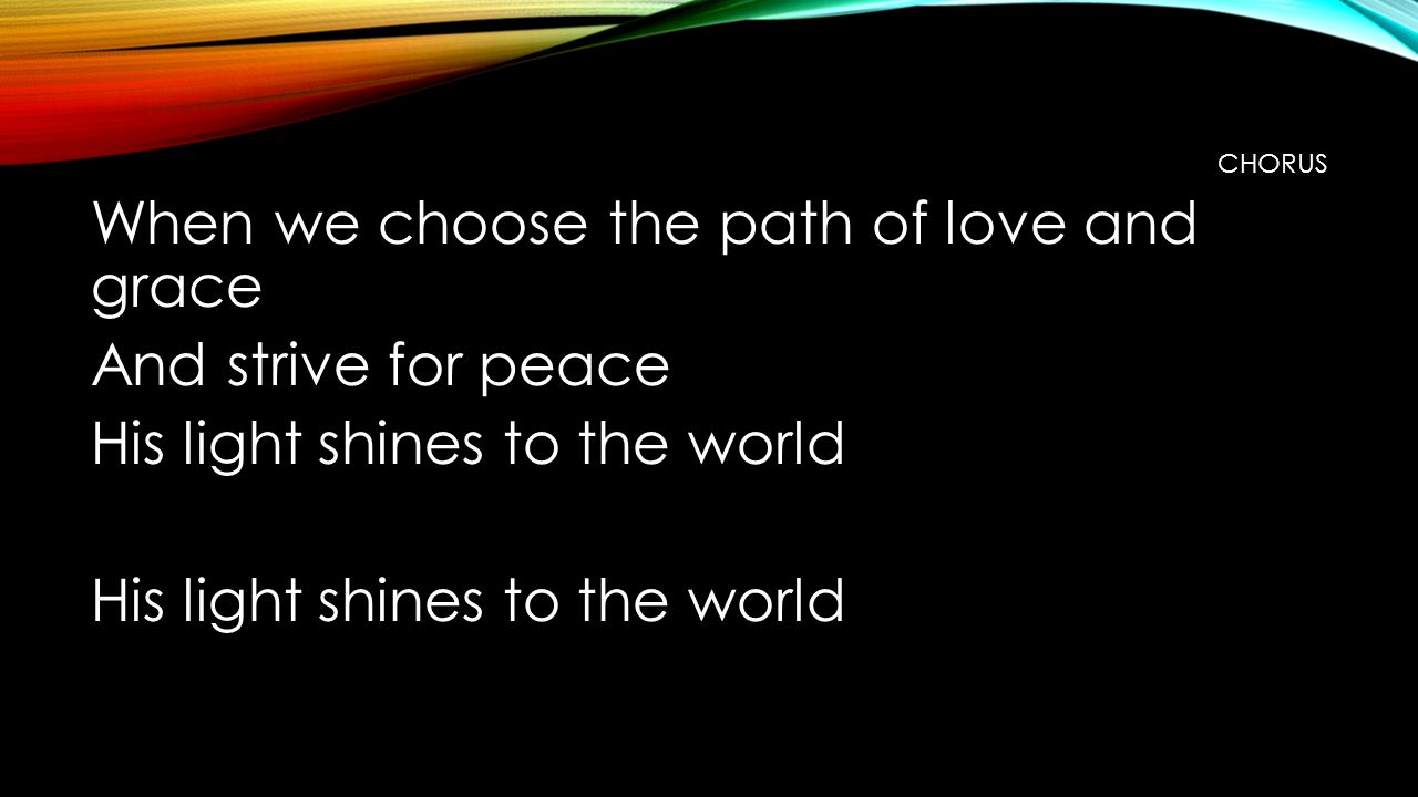 CHORUS When we choose the path of love and grace And strive for peace His light shines to the world
