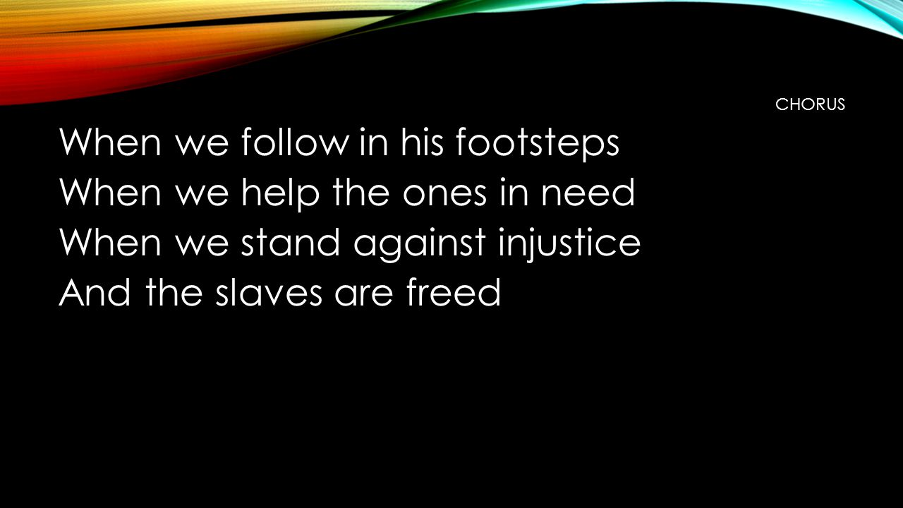 CHORUS When we follow in his footsteps When we help the ones in need When we stand against injustice And the slaves are freed