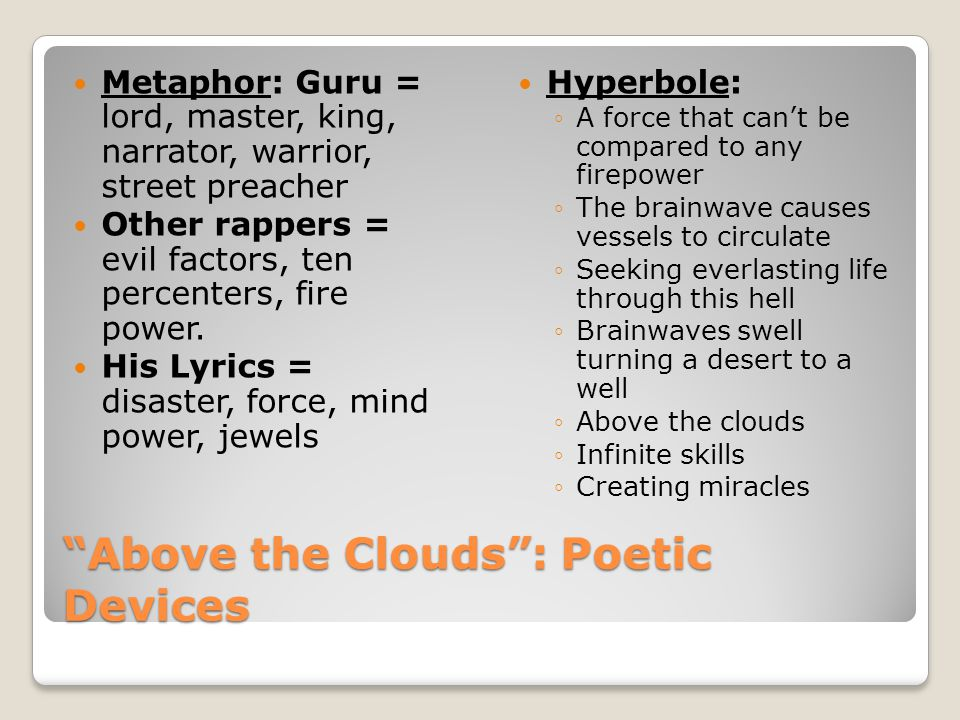 Above the Clouds : Poetic Devices Metaphor: Guru = lord, master, king, narrator, warrior, street preacher Other rappers = evil factors, ten percenters, fire power.