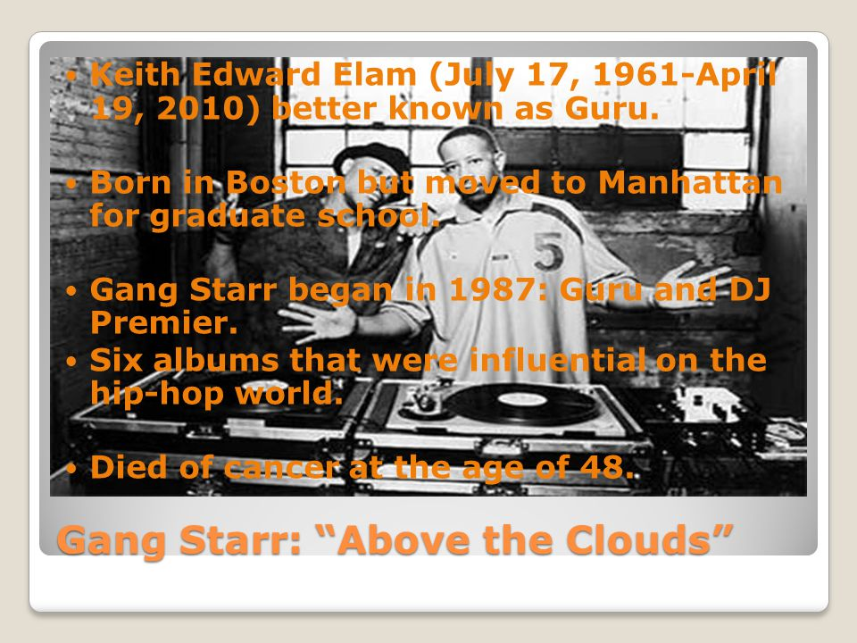 """Gang Starr: """"Above the Clouds"""" Keith Edward Elam (July 17, 1961-April 19, 2010) better known as Guru. Born in Boston but moved to Manhattan for gradua"""