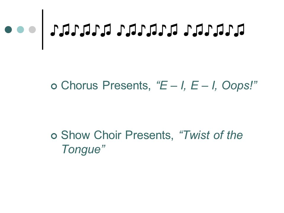 "♪♫♪♫♪♫ ♪♫♪♫♪♫ ♪♫♪♫♪♫ Chorus Presents, ""E – I, E – I, Oops!"" Show Choir Presents, ""Twist of the Tongue"""