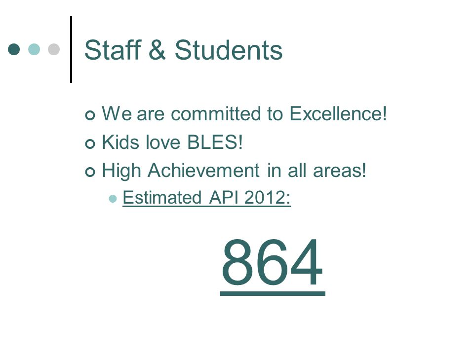 Staff & Students We are committed to Excellence! Kids love BLES! High Achievement in all areas! Estimated API 2012: 864