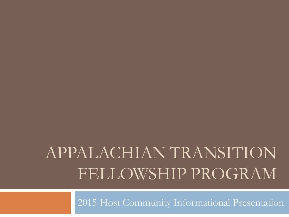 APPALACHIAN TRANSITION FELLOWSHIP PROGRAM 2015 Host Community Informational Presentation