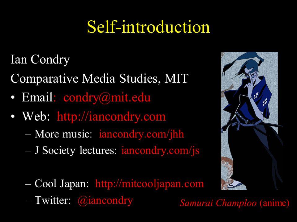 Self-introduction Ian Condry Comparative Media Studies, MIT Email: condry@mit.edu Web: http://iancondry.com –More music: iancondry.com/jhh –J Society lectures: iancondry.com/js –Cool Japan: http://mitcooljapan.com –Twitter: @iancondry Samurai Champloo (anime)