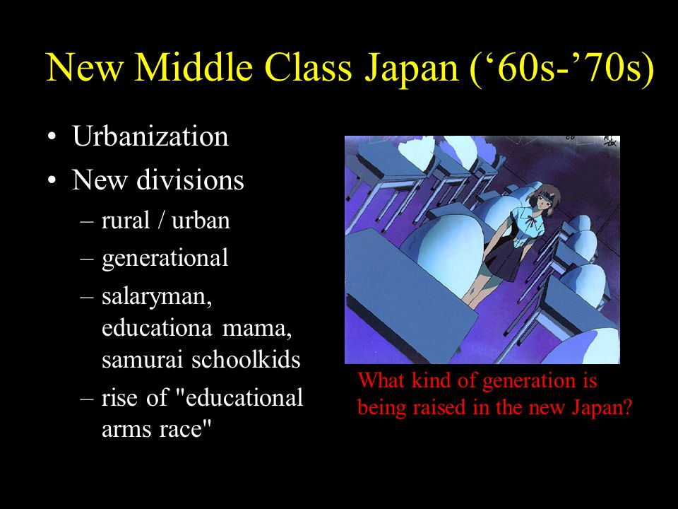 New Middle Class Japan ('60s-'70s) Urbanization New divisions –rural / urban –generational –salaryman, educationa mama, samurai schoolkids –rise of educational arms race What kind of generation is being raised in the new Japan