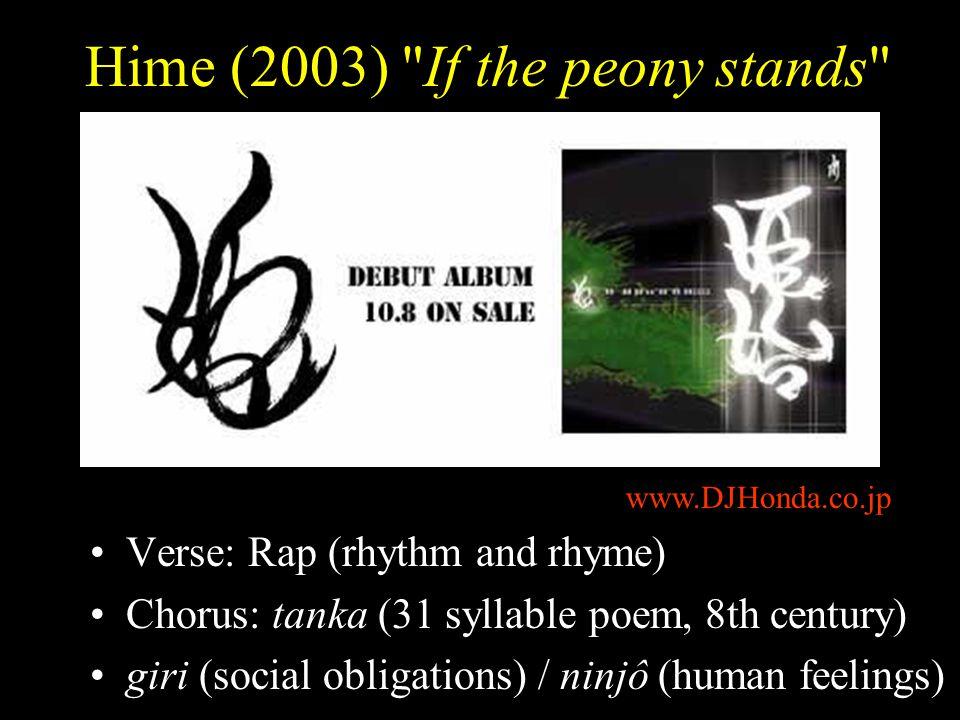 Hime (2003) If the peony stands Verse: Rap (rhythm and rhyme) Chorus: tanka (31 syllable poem, 8th century) giri (social obligations) / ninjô (human feelings) www.DJHonda.co.jp