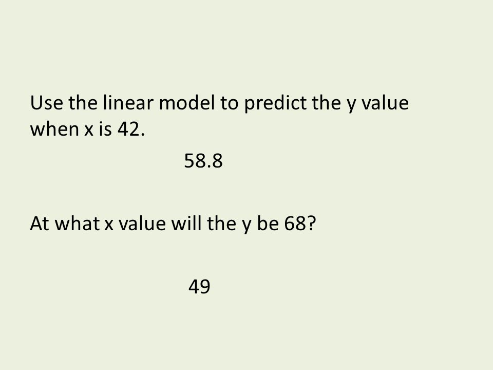 Use the linear model to predict the y value when x is 42. 58.8 At what x value will the y be 68? 49