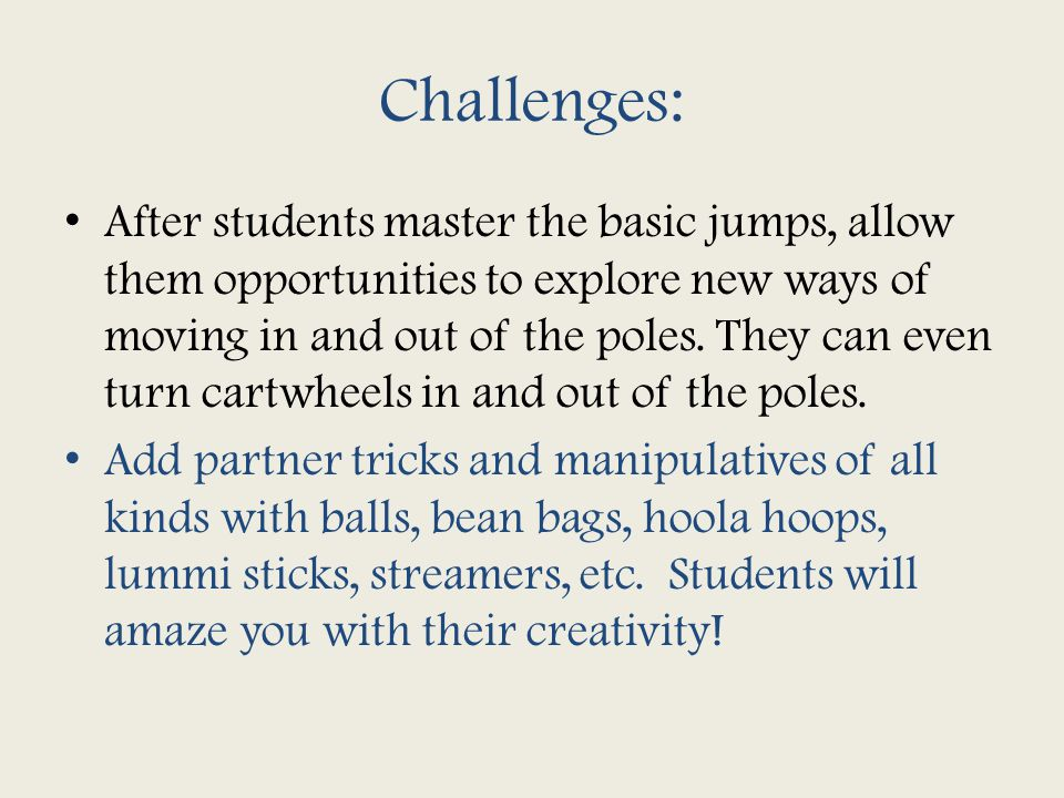 Challenges: After students master the basic jumps, allow them opportunities to explore new ways of moving in and out of the poles.
