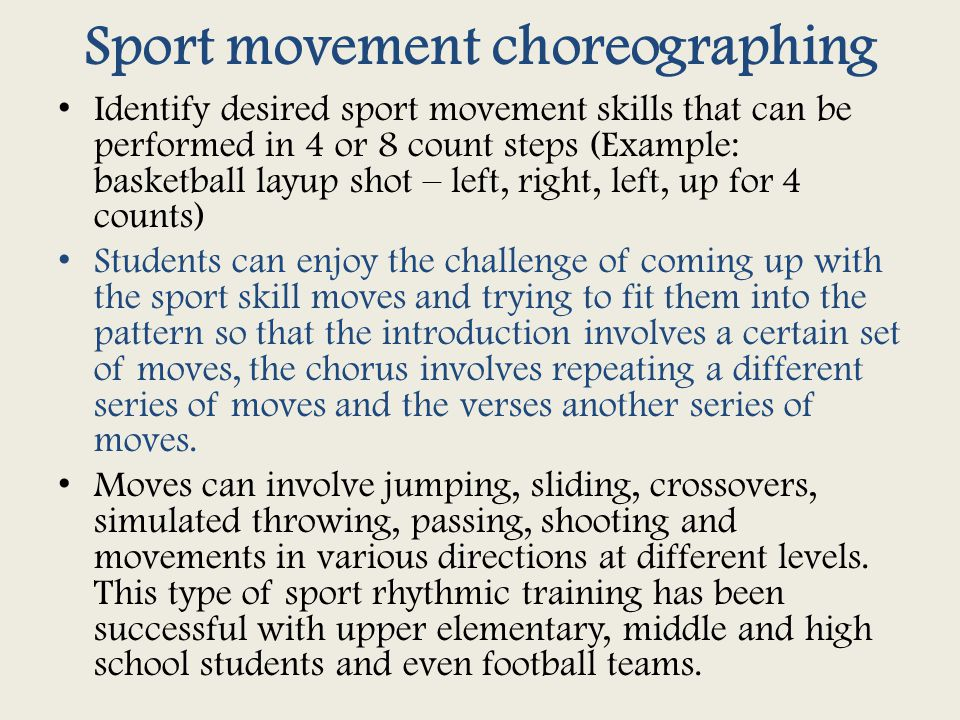 Sport movement choreographing Identify desired sport movement skills that can be performed in 4 or 8 count steps (Example: basketball layup shot – left, right, left, up for 4 counts) Students can enjoy the challenge of coming up with the sport skill moves and trying to fit them into the pattern so that the introduction involves a certain set of moves, the chorus involves repeating a different series of moves and the verses another series of moves.