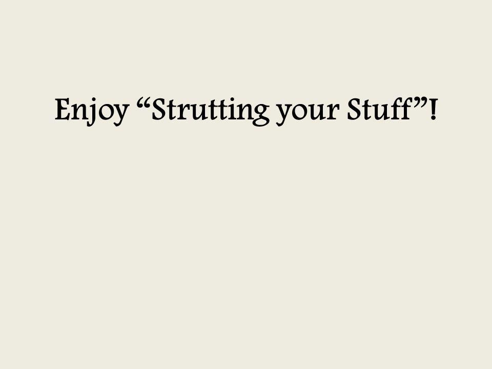 Enjoy Strutting your Stuff !
