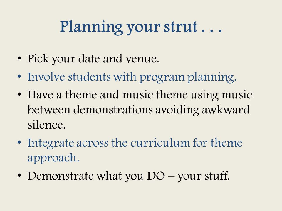 Planning your strut... Pick your date and venue. Involve students with program planning. Have a theme and music theme using music between demonstratio