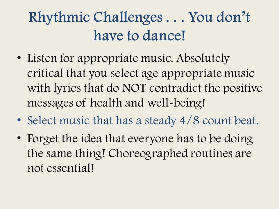 Rhythmic Challenges... You don't have to dance! Listen for appropriate music. Absolutely critical that you select age appropriate music with lyrics th