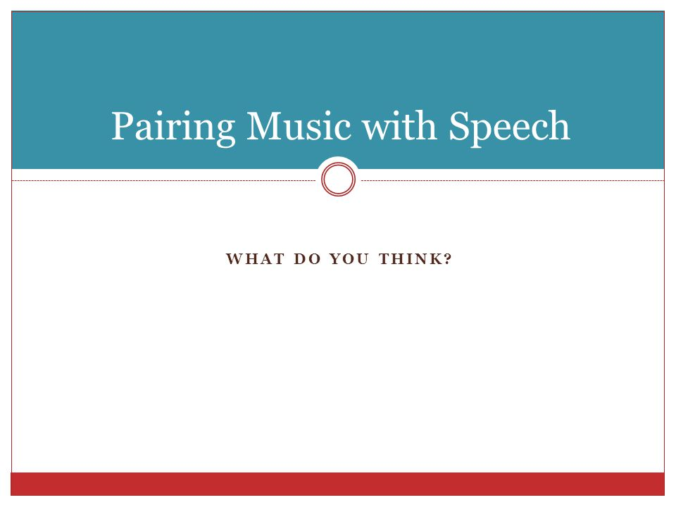 WHAT DO YOU THINK? Pairing Music with Speech