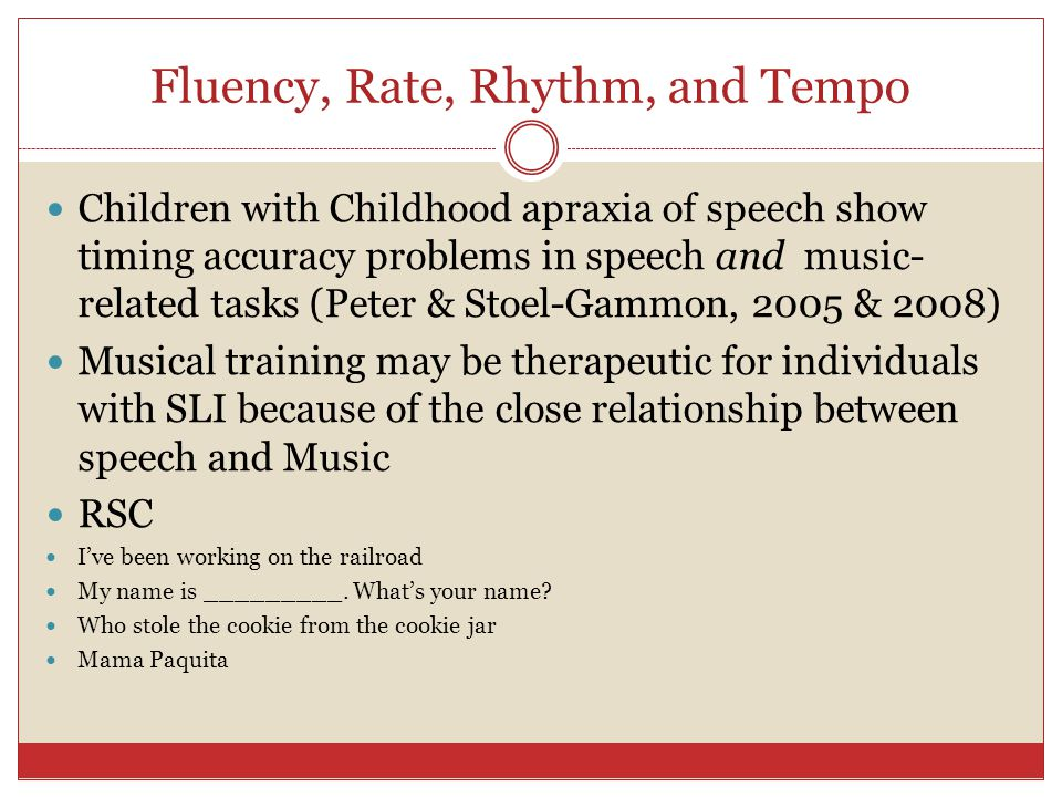 Fluency, Rate, Rhythm, and Tempo Children with Childhood apraxia of speech show timing accuracy problems in speech and music- related tasks (Peter & S