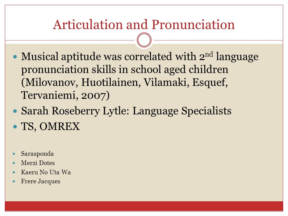 Articulation and Pronunciation Musical aptitude was correlated with 2 nd language pronunciation skills in school aged children (Milovanov, Huotilainen