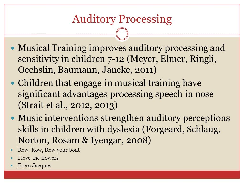 Auditory Processing Musical Training improves auditory processing and sensitivity in children 7-12 (Meyer, Elmer, Ringli, Oechslin, Baumann, Jancke, 2