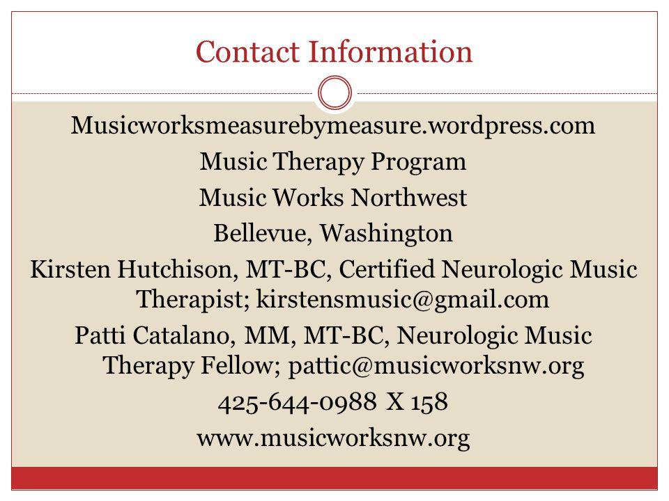 Contact Information Musicworksmeasurebymeasure.wordpress.com Music Therapy Program Music Works Northwest Bellevue, Washington Kirsten Hutchison, MT-BC, Certified Neurologic Music Therapist; kirstensmusic@gmail.com Patti Catalano, MM, MT-BC, Neurologic Music Therapy Fellow; pattic@musicworksnw.org 425-644-0988 X 158 www.musicworksnw.org