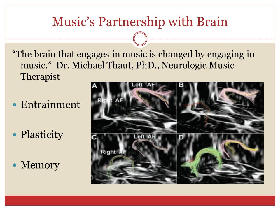 "Music's Partnership with Brain ""The brain that engages in music is changed by engaging in music."" Dr. Michael Thaut, PhD., Neurologic Music Therapist"