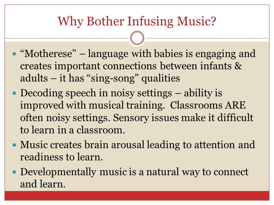"Why Bother Infusing Music? ""Motherese"" – language with babies is engaging and creates important connections between infants & adults – it has ""sing-so"