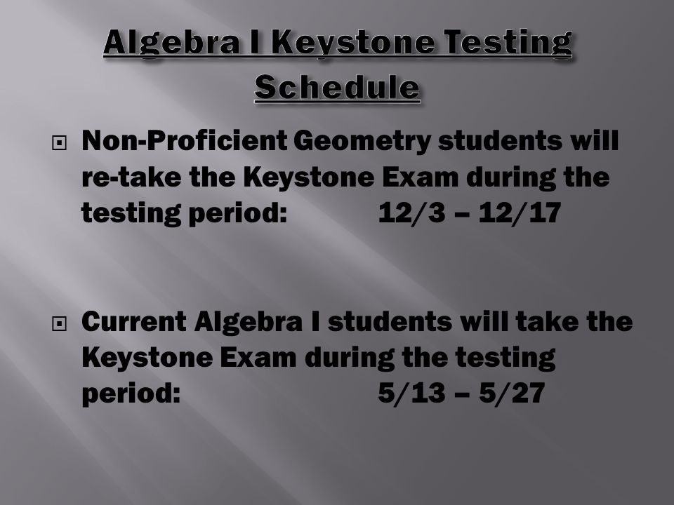  Non-Proficient Geometry students will re-take the Keystone Exam during the testing period:12/3 – 12/17  Current Algebra I students will take the Keystone Exam during the testing period:5/13 – 5/27