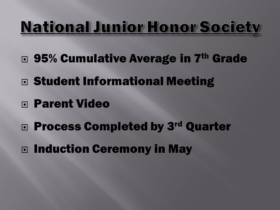  95% Cumulative Average in 7 th Grade  Student Informational Meeting  Parent Video  Process Completed by 3 rd Quarter  Induction Ceremony in May